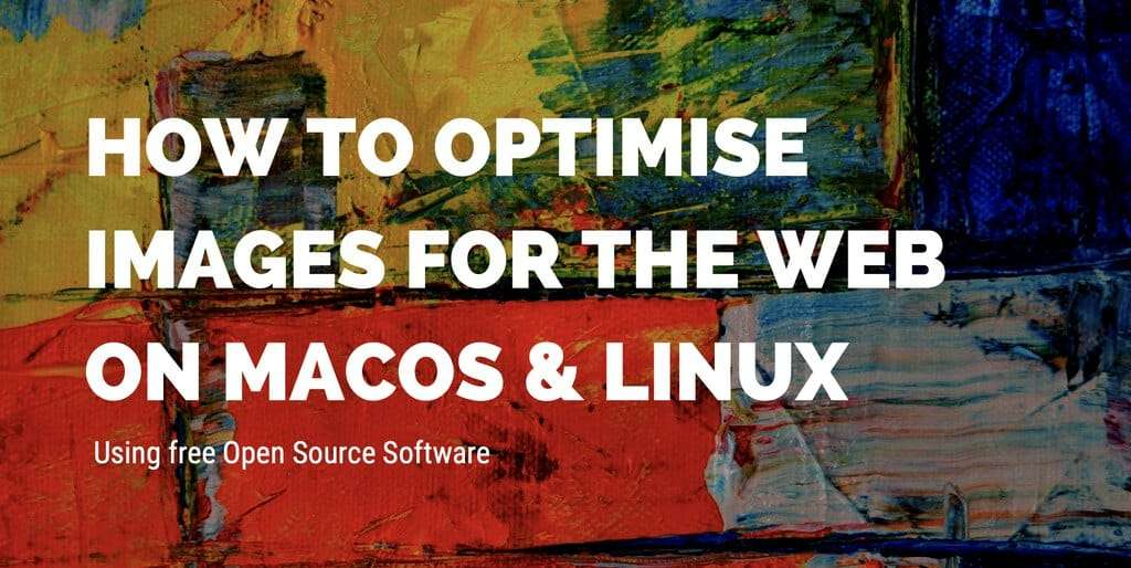 Optimise images for the web on MacOS / Linux using free Open Source software.